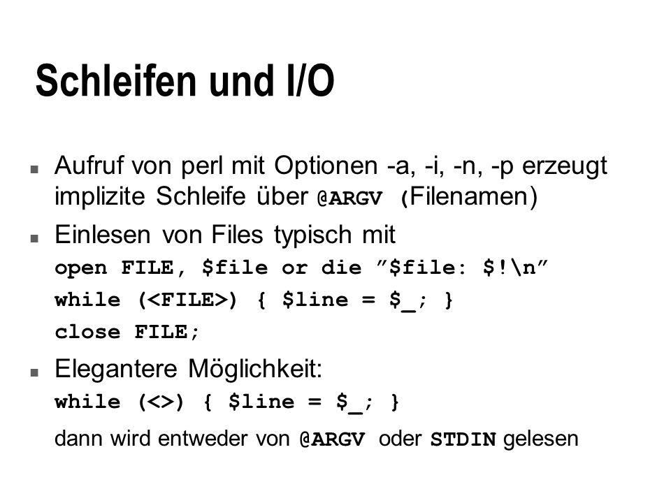 Schleifen und I/O Aufruf von perl mit Optionen -a, -i, -n, -p erzeugt implizite Schleife über @ARGV ( Filenamen) n Einlesen von Files typisch mit open FILE, $file or die $file: $!\n while ( ) { $line = $_; } close FILE; n Elegantere Möglichkeit: while (<>) { $line = $_; } dann wird entweder von @ARGV oder STDIN gelesen