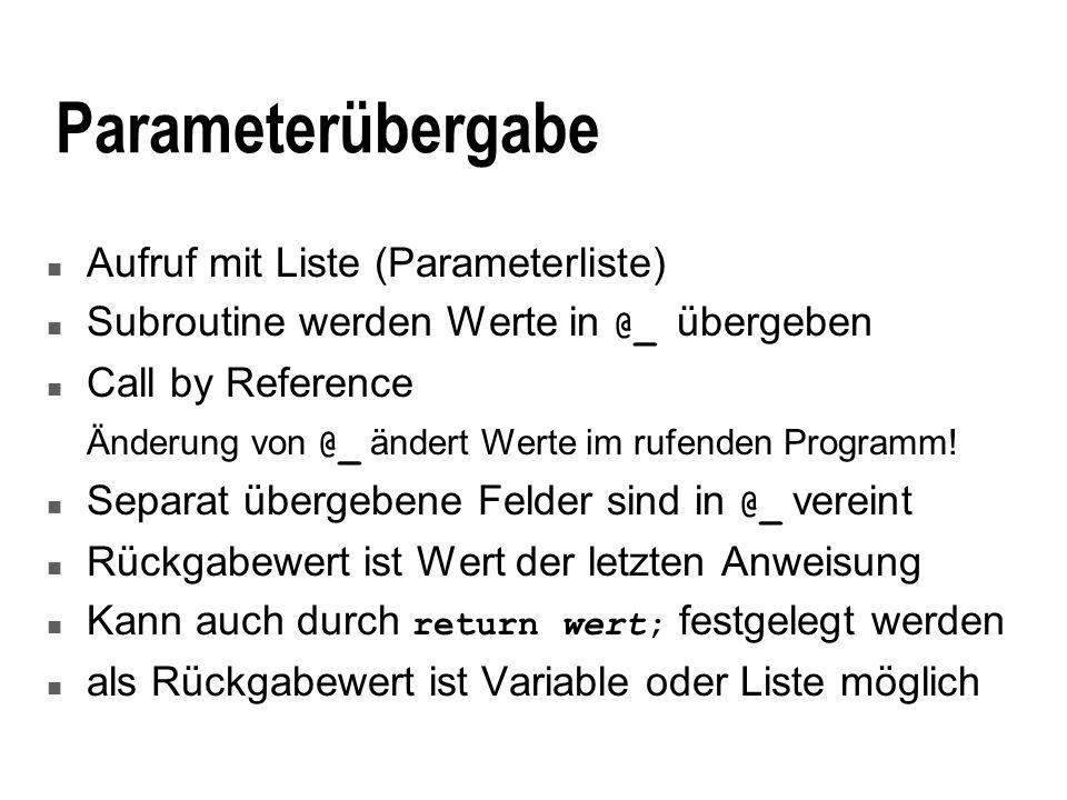 Parameterübergabe n Aufruf mit Liste (Parameterliste) Subroutine werden Werte in @_ übergeben n Call by Reference Änderung von @_ ändert Werte im rufenden Programm.
