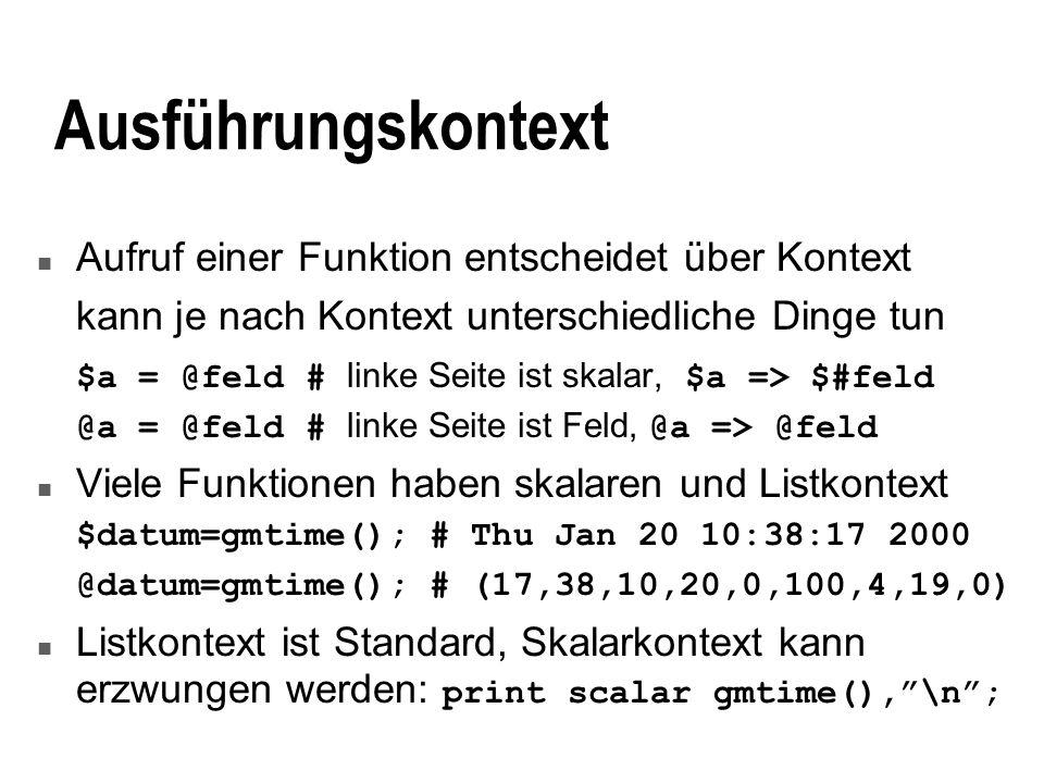 Ausführungskontext n Aufruf einer Funktion entscheidet über Kontext kann je nach Kontext unterschiedliche Dinge tun $a = @feld # linke Seite ist skalar, $a => $#feld @a = @feld # linke Seite ist Feld, @a => @feld n Viele Funktionen haben skalaren und Listkontext $datum=gmtime(); # Thu Jan 20 10:38:17 2000 @datum=gmtime(); # (17,38,10,20,0,100,4,19,0) Listkontext ist Standard, Skalarkontext kann erzwungen werden: print scalar gmtime(),\n;