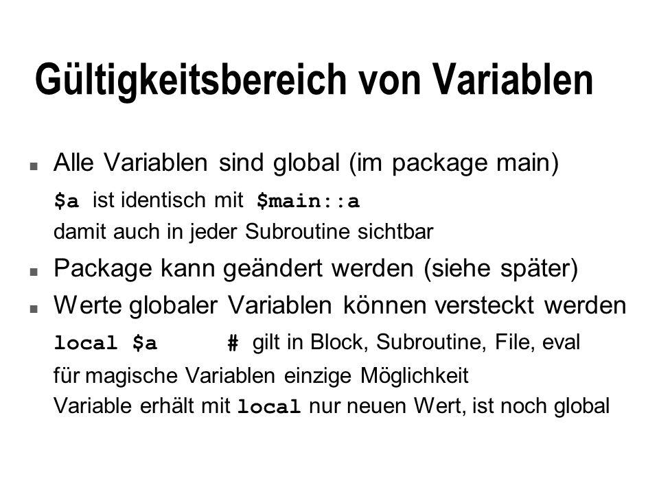 Gültigkeitsbereich von Variablen n Alle Variablen sind global (im package main) $a ist identisch mit $main::a damit auch in jeder Subroutine sichtbar n Package kann geändert werden (siehe später) n Werte globaler Variablen können versteckt werden local $a# gilt in Block, Subroutine, File, eval für magische Variablen einzige Möglichkeit Variable erhält mit local nur neuen Wert, ist noch global