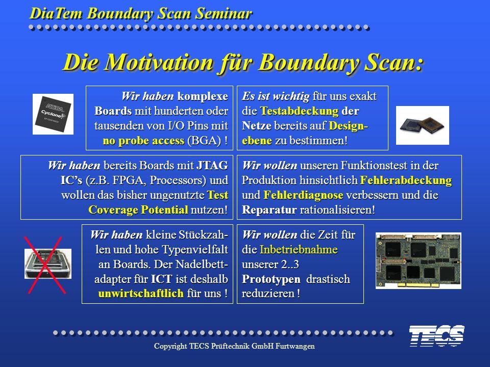 DiaTem Boundary Scan Seminar Copyright TECS Prüftechnik GmbH Furtwangen Die Motivation für Boundary Scan: Wir haben komplexe Boards mit hunderten oder