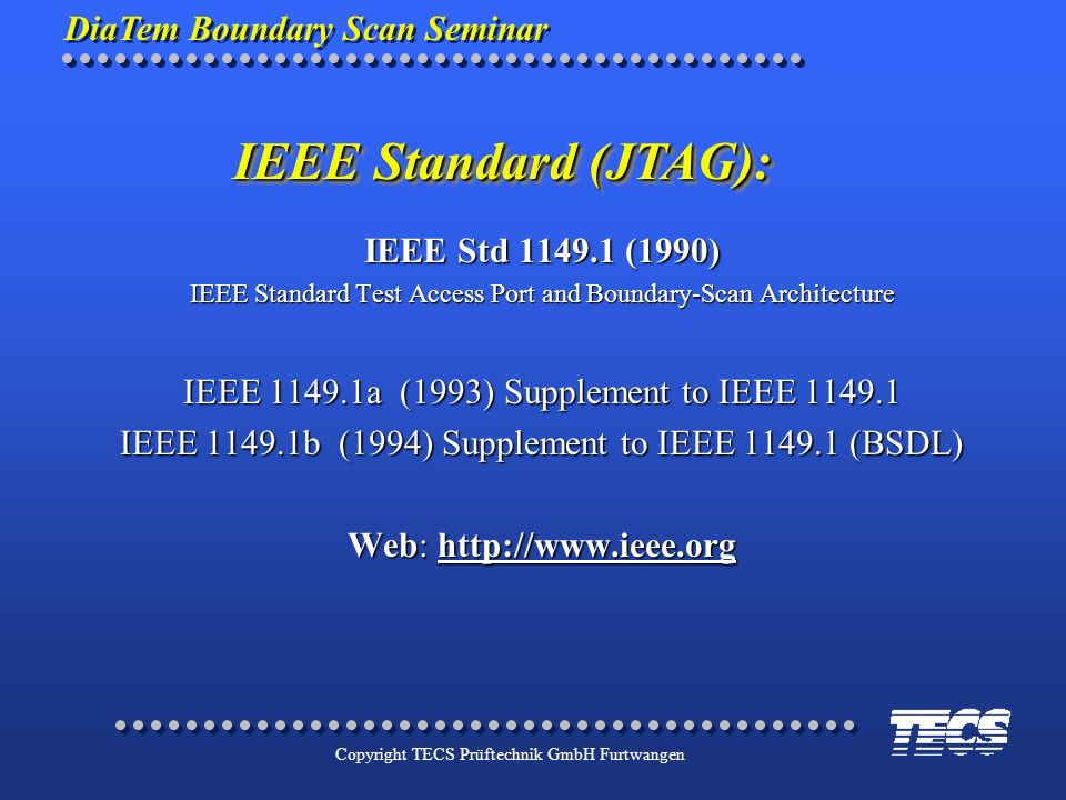 DiaTem Boundary Scan Seminar Copyright TECS Prüftechnik GmbH Furtwangen IEEE Std 1149.1 (1990) IEEE Standard Test Access Port and Boundary-Scan Archit