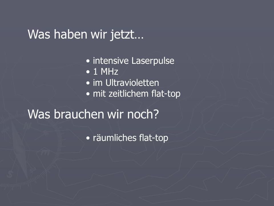 Was haben wir jetzt… intensive Laserpulse 1 MHz im Ultravioletten mit zeitlichem flat-top Was brauchen wir noch? räumliches flat-top