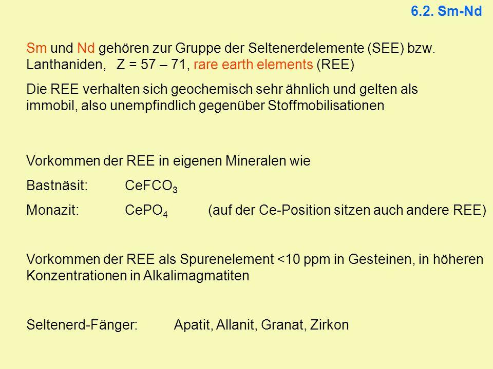 6.2. Sm-Nd Sm und Nd gehören zur Gruppe der Seltenerdelemente (SEE) bzw. Lanthaniden, Z = 57 – 71, rare earth elements (REE) Die REE verhalten sich ge