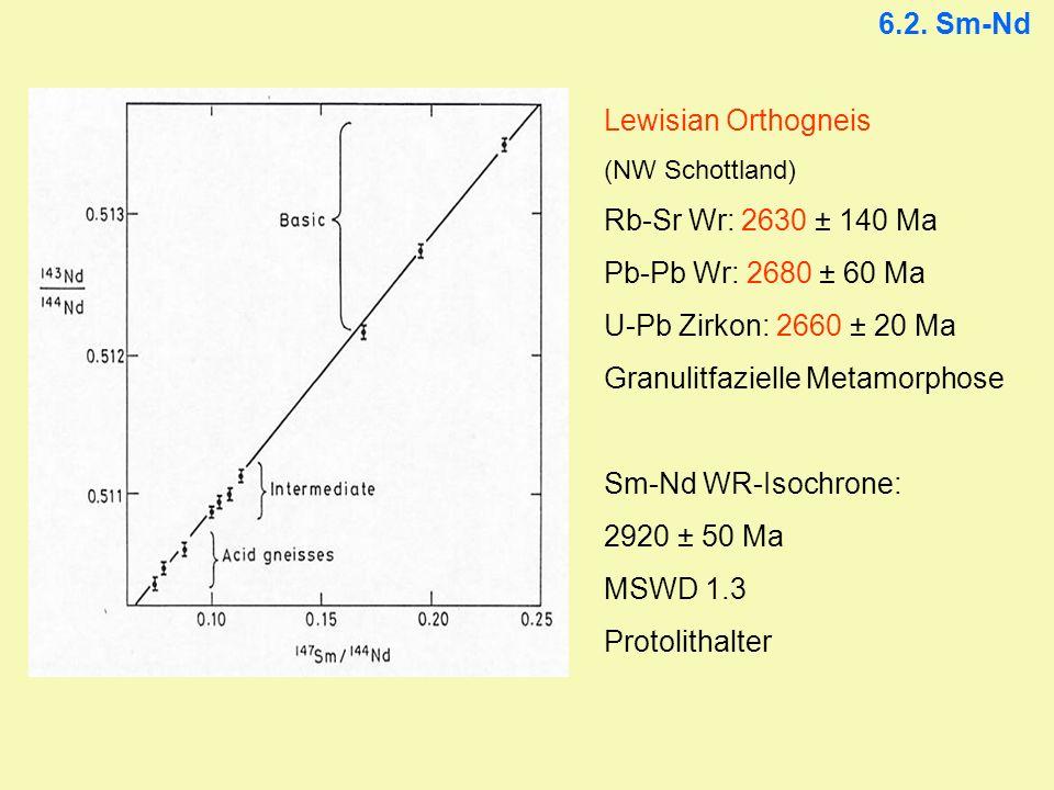 6.2. Sm-Nd Lewisian Orthogneis (NW Schottland) Rb-Sr Wr: 2630 ± 140 Ma Pb-Pb Wr: 2680 ± 60 Ma U-Pb Zirkon: 2660 ± 20 Ma Granulitfazielle Metamorphose