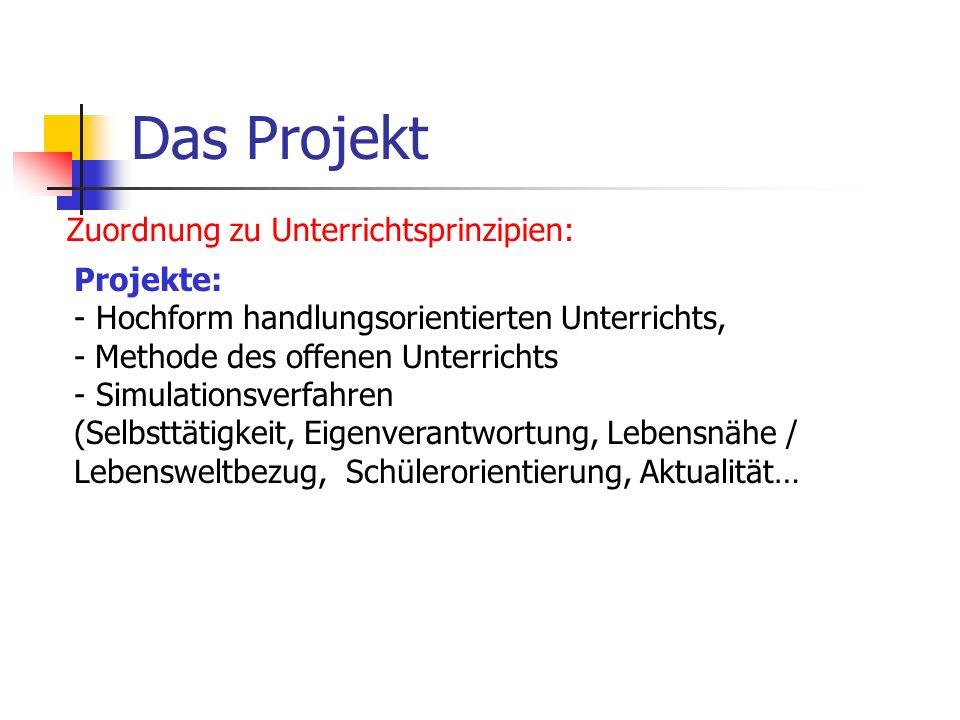 Das Projekt Zuordnung zu Unterrichtsprinzipien: Projekte: - Hochform handlungsorientierten Unterrichts, - Methode des offenen Unterrichts - Simulation