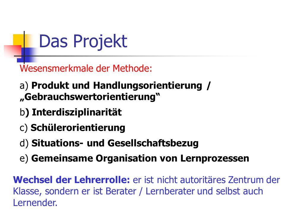 Das Projekt Wesensmerkmale der Methode: a) Produkt und Handlungsorientierung / Gebrauchswertorientierung b) Interdisziplinarität c) Schülerorientierun