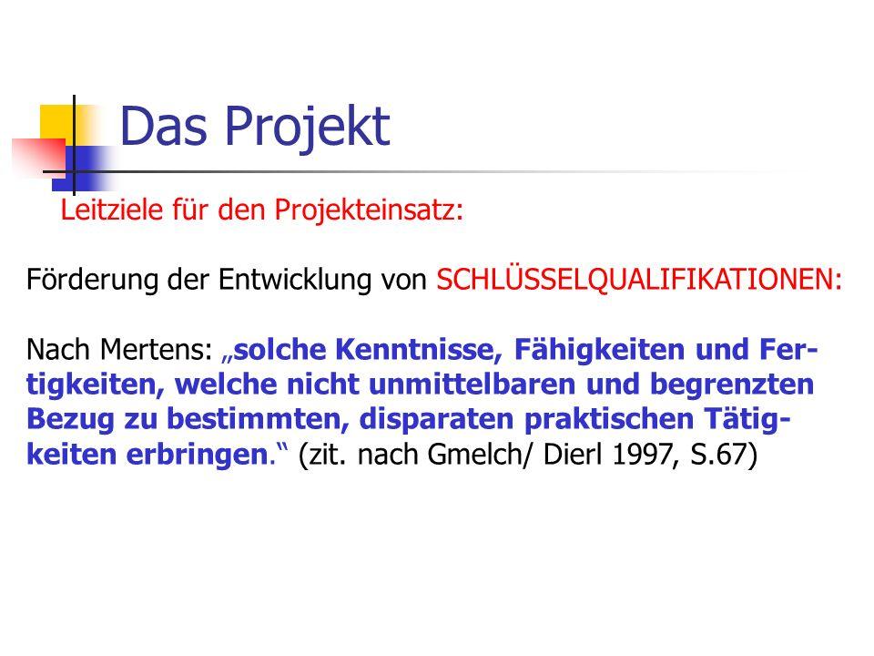 Das Projekt Leitziele für den Projekteinsatz: Förderung der Entwicklung von SCHLÜSSELQUALIFIKATIONEN: Nach Mertens: solche Kenntnisse, Fähigkeiten und