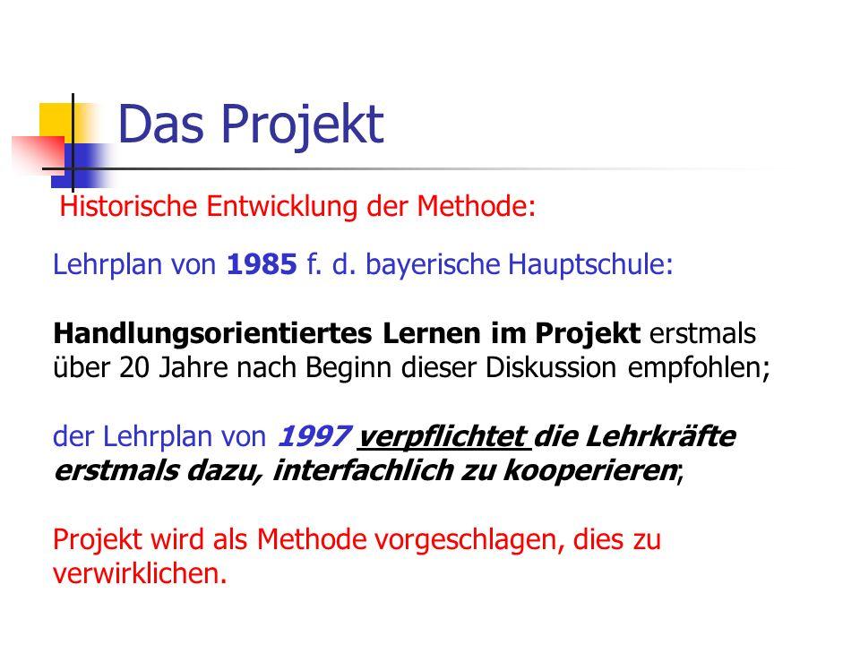 Das Projekt Historische Entwicklung der Methode: Lehrplan von 1985 f. d. bayerische Hauptschule: Handlungsorientiertes Lernen im Projekt erstmals über