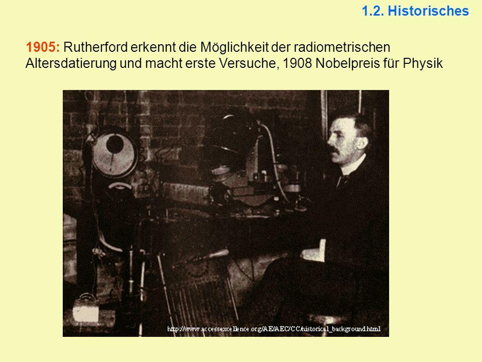 1905: Rutherford erkennt die Möglichkeit der radiometrischen Altersdatierung und macht erste Versuche, 1908 Nobelpreis für Physik 1.2. Historisches