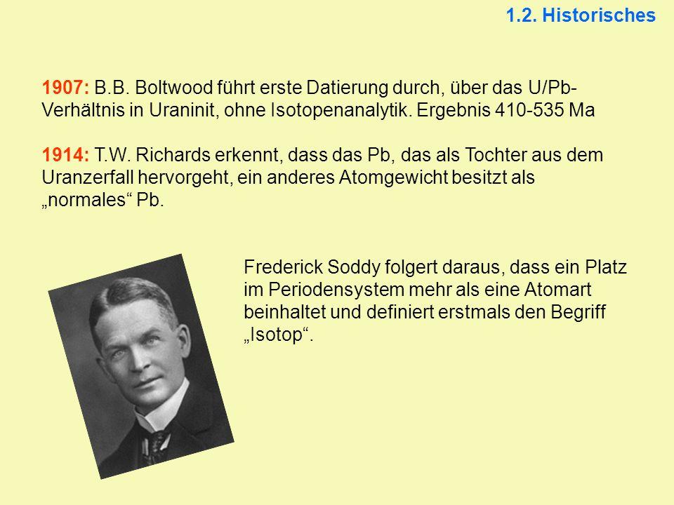1907: B.B. Boltwood führt erste Datierung durch, über das U/Pb- Verhältnis in Uraninit, ohne Isotopenanalytik. Ergebnis 410-535 Ma 1914: T.W. Richards