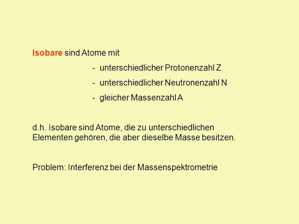 Isobare sind Atome mit - unterschiedlicher Protonenzahl Z - unterschiedlicher Neutronenzahl N - gleicher Massenzahl A d.h. Isobare sind Atome, die zu