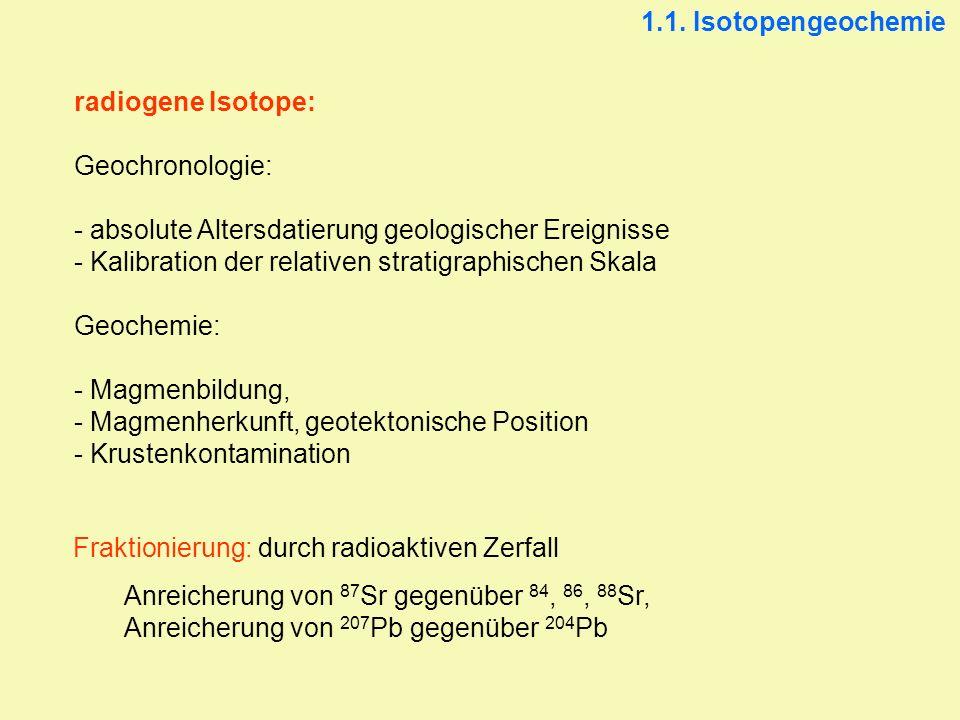 radiogene Isotope: Geochronologie: - absolute Altersdatierung geologischer Ereignisse - Kalibration der relativen stratigraphischen Skala Geochemie: -