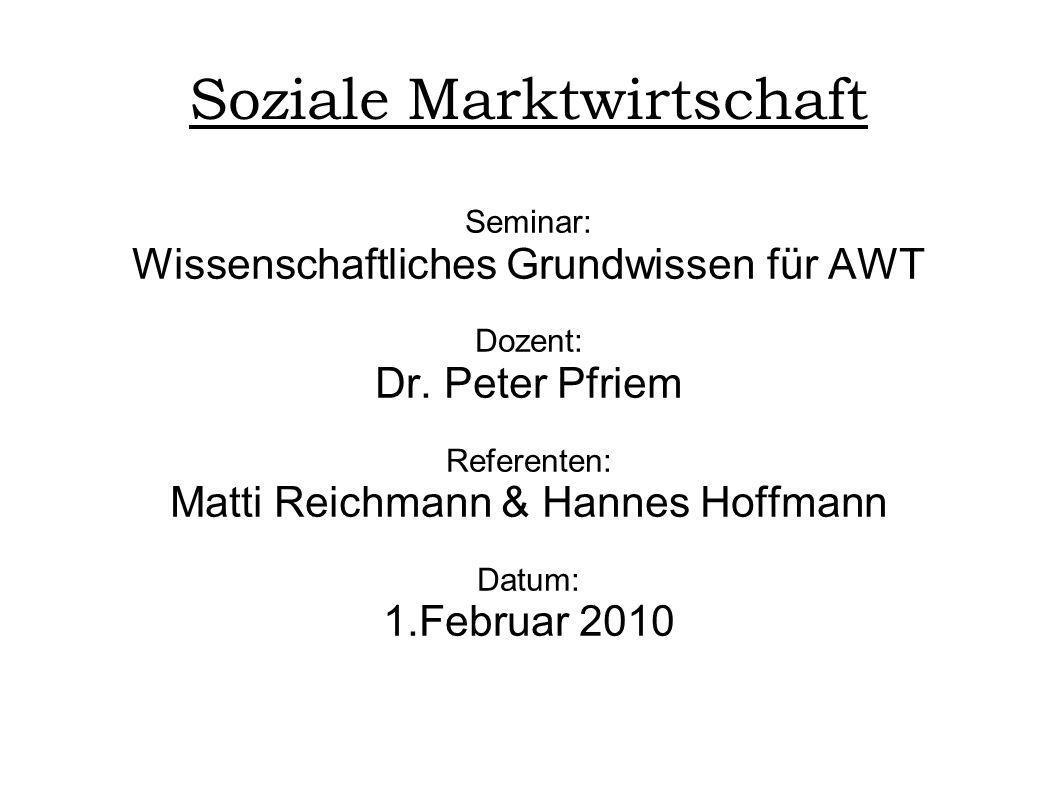 Soziale Marktwirtschaft Seminar: Wissenschaftliches Grundwissen für AWT Dozent: Dr. Peter Pfriem Referenten: Matti Reichmann & Hannes Hoffmann Datum: