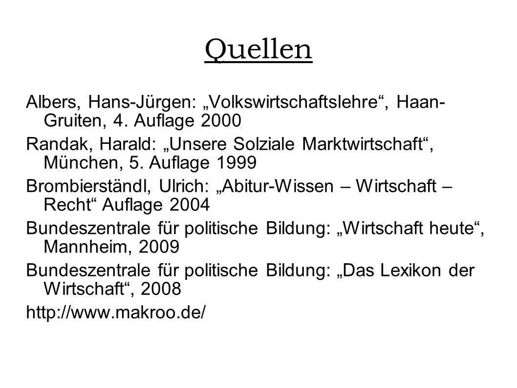 Quellen Albers, Hans-Jürgen: Volkswirtschaftslehre, Haan- Gruiten, 4. Auflage 2000 Randak, Harald: Unsere Solziale Marktwirtschaft, München, 5. Auflag