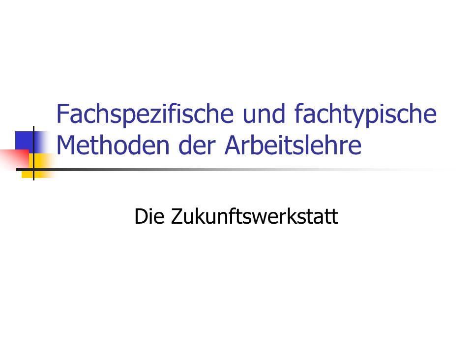 Fachspezifische und fachtypische Methoden der Arbeitslehre Die Zukunftswerkstatt