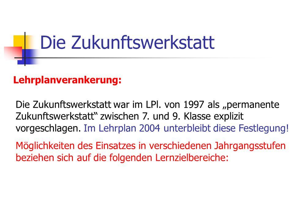 Die Zukunftswerkstatt Lehrplanverankerung: Die Zukunftswerkstatt war im LPl. von 1997 als permanente Zukunftswerkstatt zwischen 7. und 9. Klasse expli