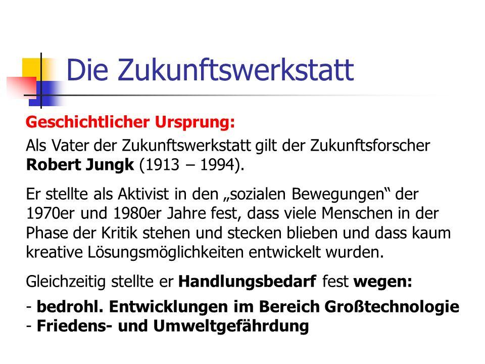 Die Zukunftswerkstatt Geschichtlicher Ursprung: Als Vater der Zukunftswerkstatt gilt der Zukunftsforscher Robert Jungk (1913 – 1994). Er stellte als A