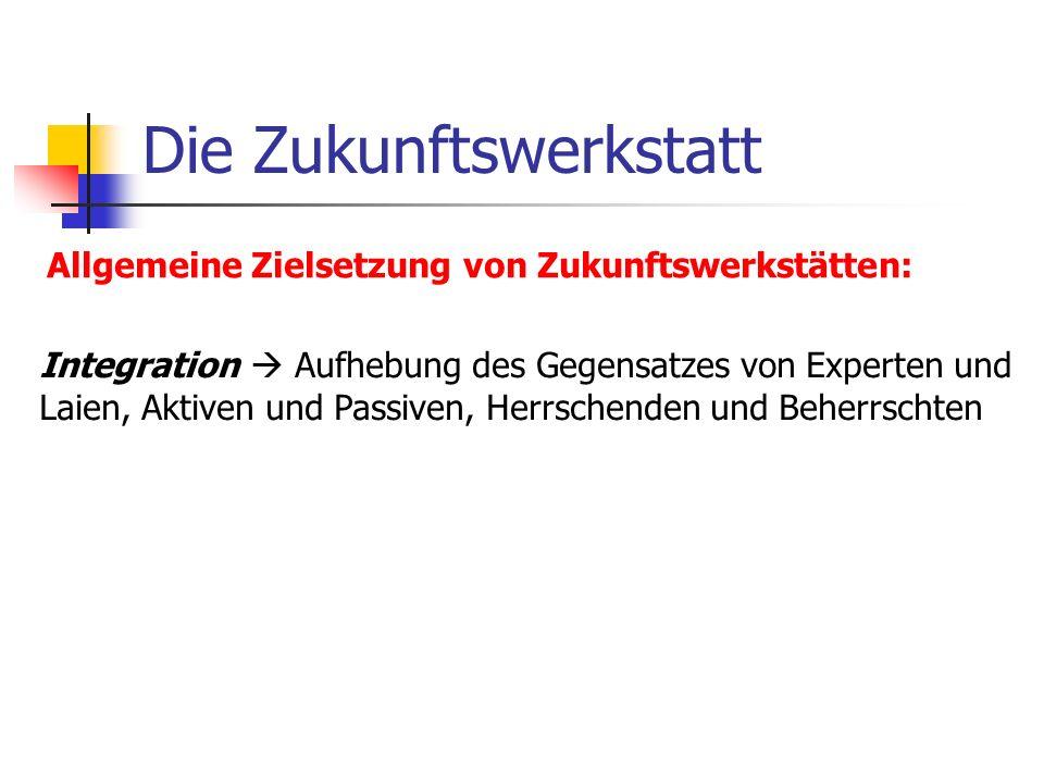 Die Zukunftswerkstatt Allgemeine Zielsetzung von Zukunftswerkstätten: Integration Aufhebung des Gegensatzes von Experten und Laien, Aktiven und Passiv