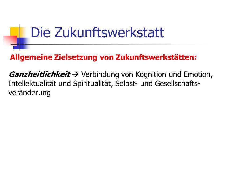 Die Zukunftswerkstatt Allgemeine Zielsetzung von Zukunftswerkstätten: Ganzheitlichkeit Verbindung von Kognition und Emotion, Intellektualität und Spir