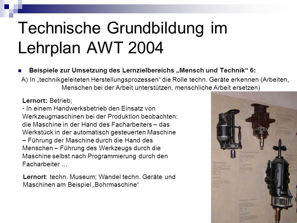Technische Grundbildung im Lehrplan AWT 2004 Beispiele zur Umsetzung des Lernzielbereichs Mensch und Technik 6: A) In technikgeleiteten Herstellungspr