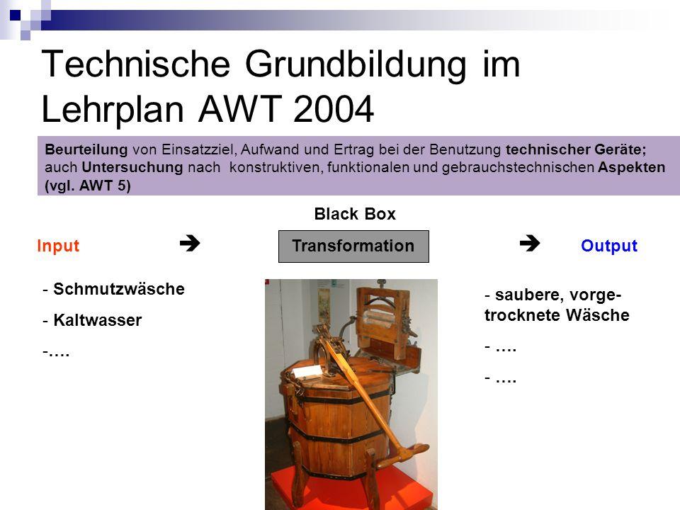 Technische Grundbildung im Lehrplan AWT 2004 Black Box Input Transformation Output Beurteilung von Einsatzziel, Aufwand und Ertrag bei der Benutzung t