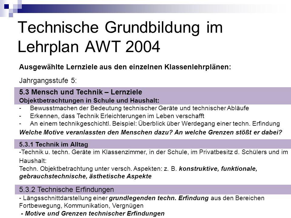 Technische Grundbildung im Lehrplan AWT 2004 Ausgewählte Lernziele aus den einzelnen Klassenlehrplänen: Jahrgangsstufe 5: 5.3 Mensch und Technik – Ler