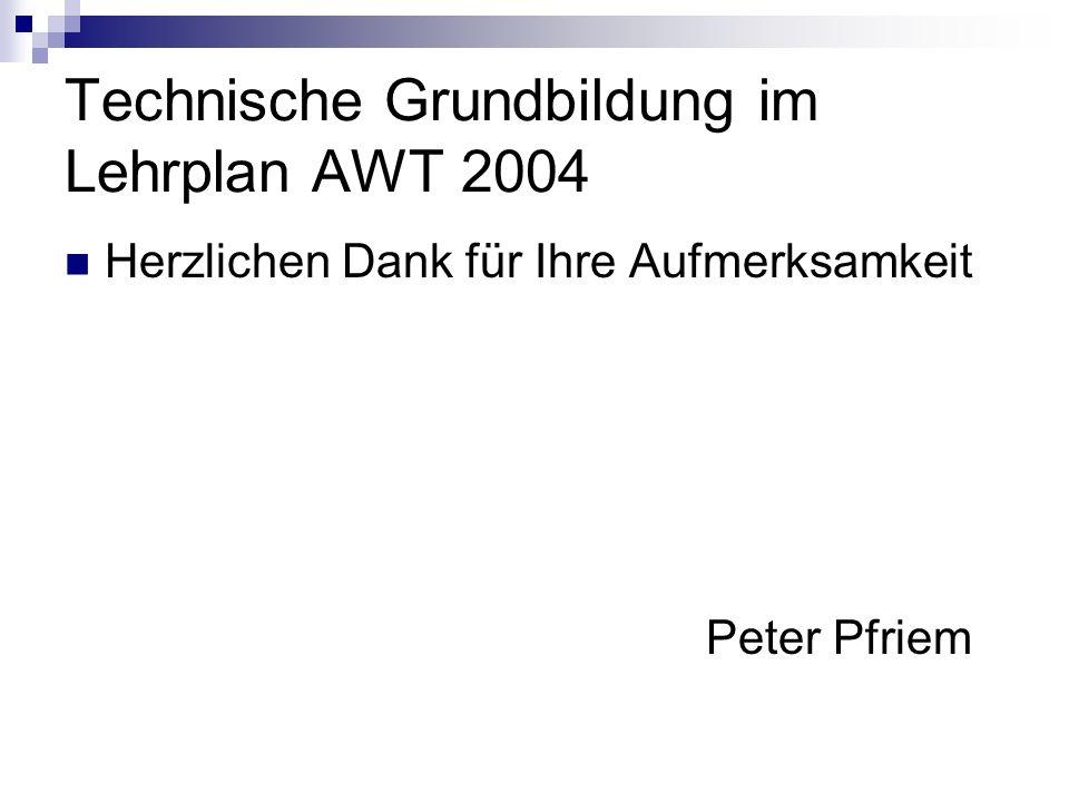 Technische Grundbildung im Lehrplan AWT 2004 Herzlichen Dank für Ihre Aufmerksamkeit Peter Pfriem