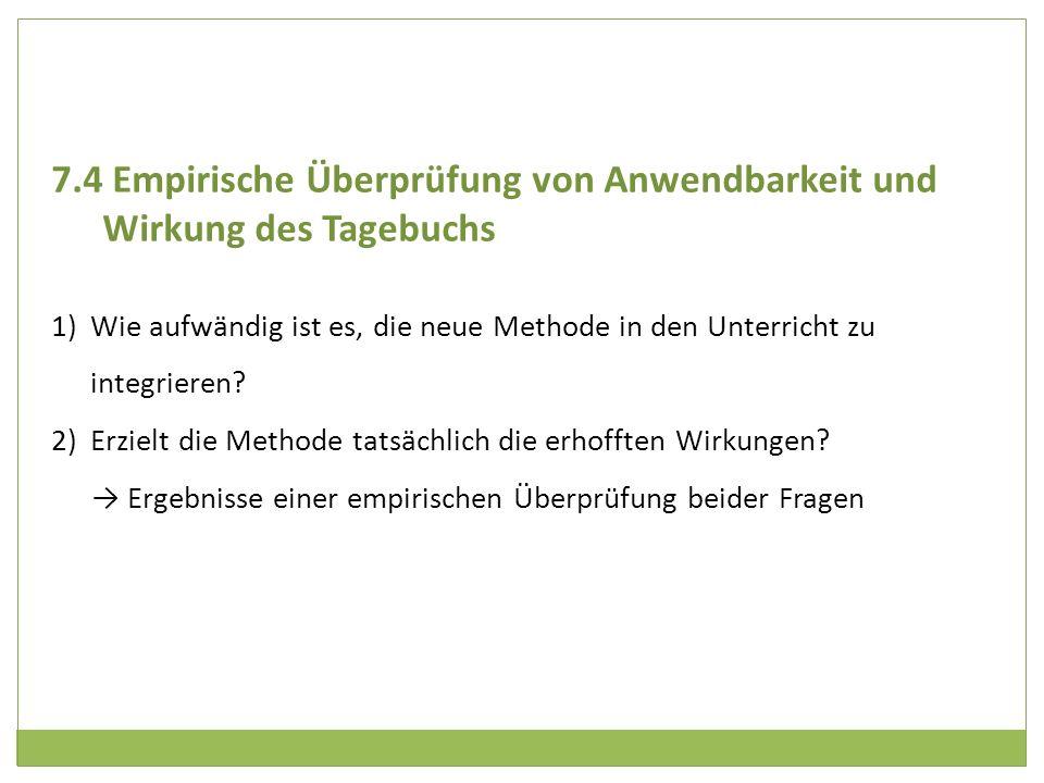 7.4 Empirische Überprüfung von Anwendbarkeit und Wirkung des Tagebuchs 1)Wie aufwändig ist es, die neue Methode in den Unterricht zu integrieren? 2)Er