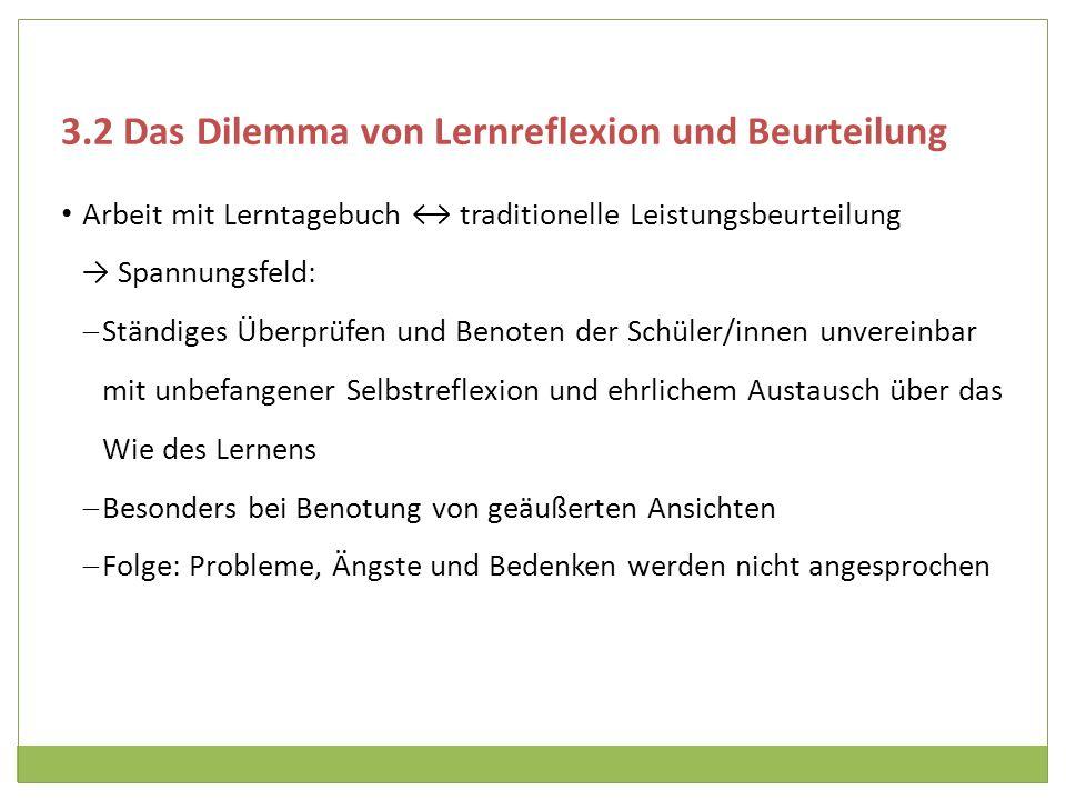 3.2 Das Dilemma von Lernreflexion und Beurteilung Arbeit mit Lerntagebuch traditionelle Leistungsbeurteilung Spannungsfeld: Ständiges Überprüfen und B