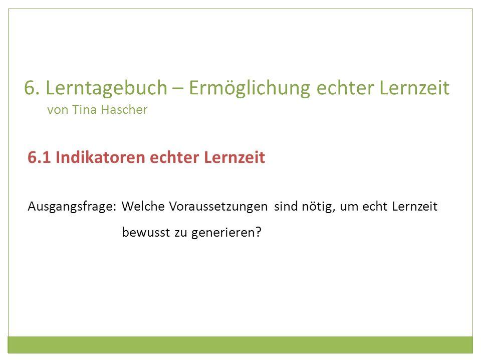 6. Lerntagebuch – Ermöglichung echter Lernzeit von Tina Hascher 6.1 Indikatoren echter Lernzeit Ausgangsfrage: Welche Voraussetzungen sind nötig, um e