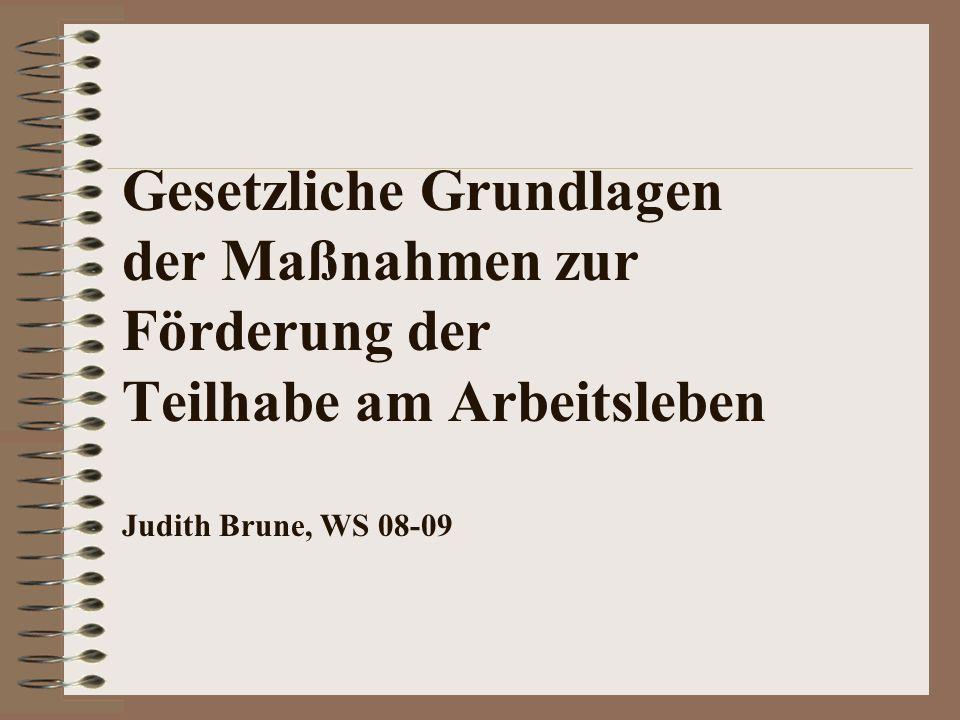 Gesetzliche Grundlagen der Maßnahmen zur Förderung der Teilhabe am Arbeitsleben Judith Brune, WS 08-09