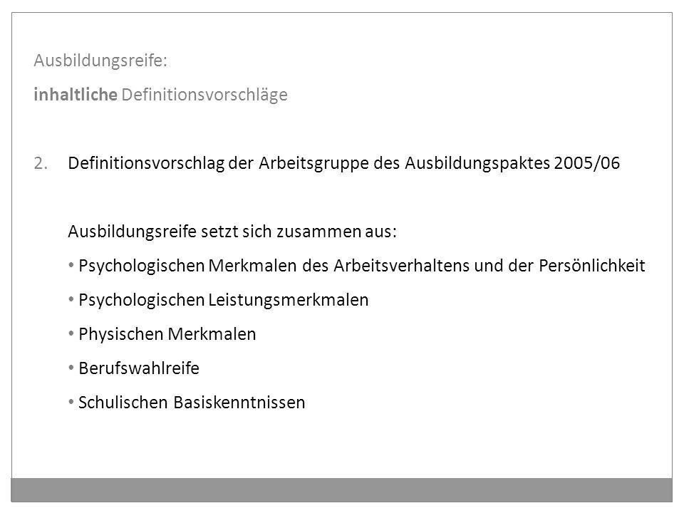 Ausbildungsreife: inhaltliche Definitionsvorschläge 2.Definitionsvorschlag der Arbeitsgruppe des Ausbildungspaktes 2005/06 Ausbildungsreife setzt sich zusammen aus: Psychologischen Merkmalen des Arbeitsverhaltens und der Persönlichkeit Psychologischen Leistungsmerkmalen Physischen Merkmalen Berufswahlreife Schulischen Basiskenntnissen