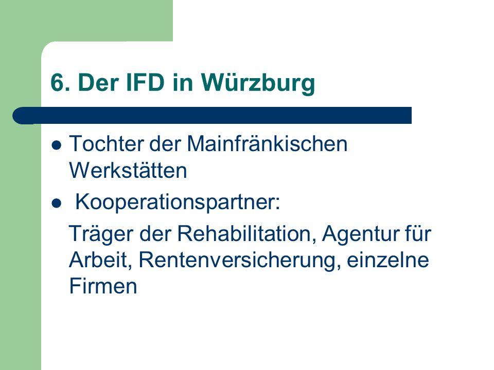 6. Der IFD in Würzburg Tochter der Mainfränkischen Werkstätten Kooperationspartner: Träger der Rehabilitation, Agentur für Arbeit, Rentenversicherung,