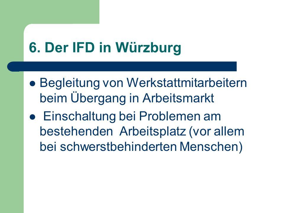 6. Der IFD in Würzburg Begleitung von Werkstattmitarbeitern beim Übergang in Arbeitsmarkt Einschaltung bei Problemen am bestehenden Arbeitsplatz (vor