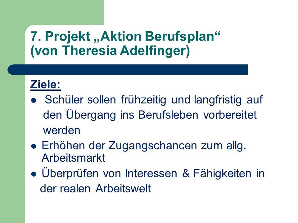 7. Projekt Aktion Berufsplan (von Theresia Adelfinger) Ziele: Schüler sollen frühzeitig und langfristig auf den Übergang ins Berufsleben vorbereitet w