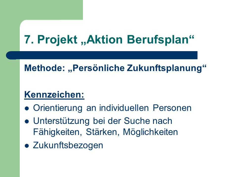 7. Projekt Aktion Berufsplan Methode: Persönliche Zukunftsplanung Kennzeichen: Orientierung an individuellen Personen Unterstützung bei der Suche nach