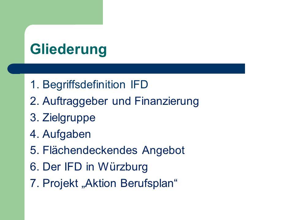 Gliederung 1. Begriffsdefinition IFD 2. Auftraggeber und Finanzierung 3. Zielgruppe 4. Aufgaben 5. Flächendeckendes Angebot 6. Der IFD in Würzburg 7.
