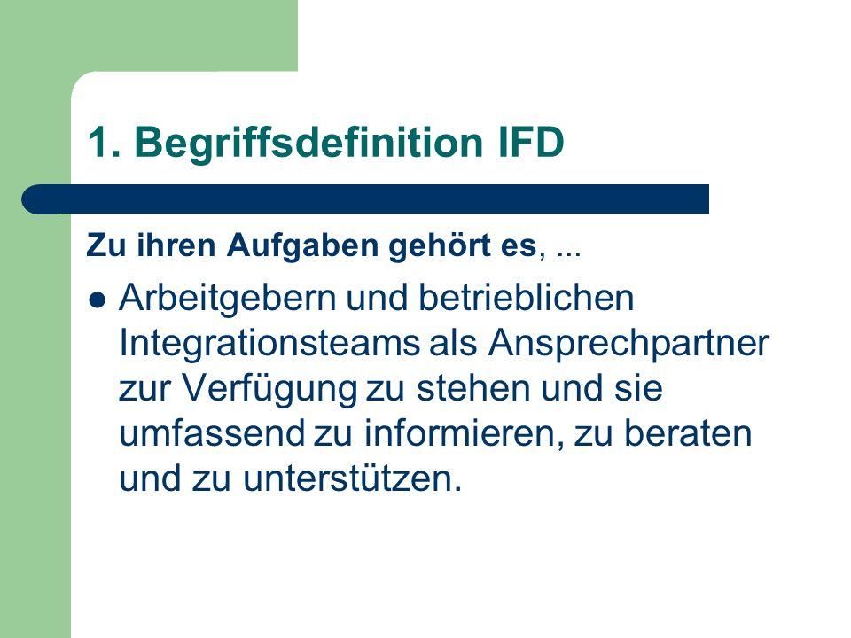 1. Begriffsdefinition IFD Zu ihren Aufgaben gehört es,... Arbeitgebern und betrieblichen Integrationsteams als Ansprechpartner zur Verfügung zu stehen