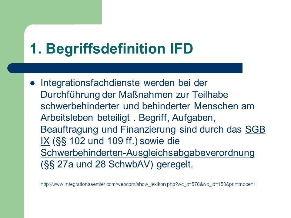 1. Begriffsdefinition IFD Integrationsfachdienste werden bei der Durchführung der Maßnahmen zur Teilhabe schwerbehinderter und behinderter Menschen am