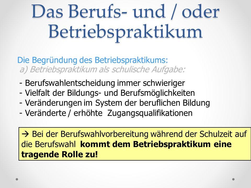 Das Berufs- und / oder Betriebspraktikum Die Begründung des Betriebspraktikums: a) Betriebspraktikum als schulische Aufgabe: - Berufswahlentscheidung