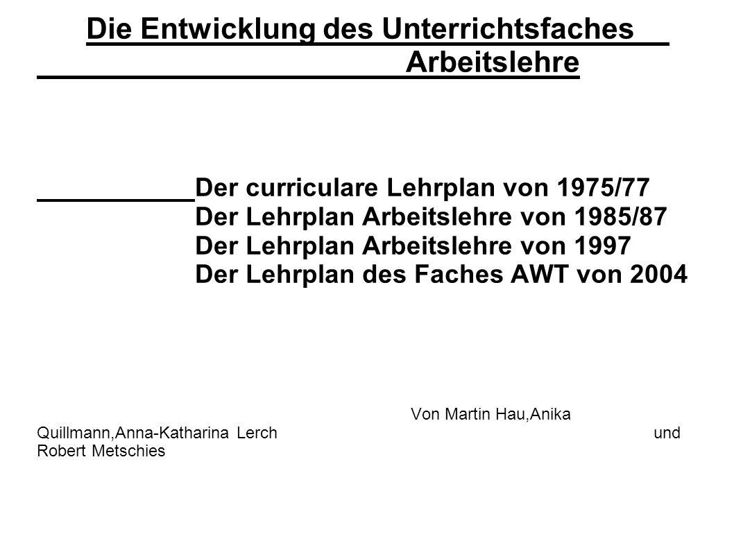 Die Entwicklung des Unterrichtsfaches Arbeitslehre Der curriculare Lehrplan von 1975/77 Der Lehrplan Arbeitslehre von 1985/87 Der Lehrplan Arbeitslehr