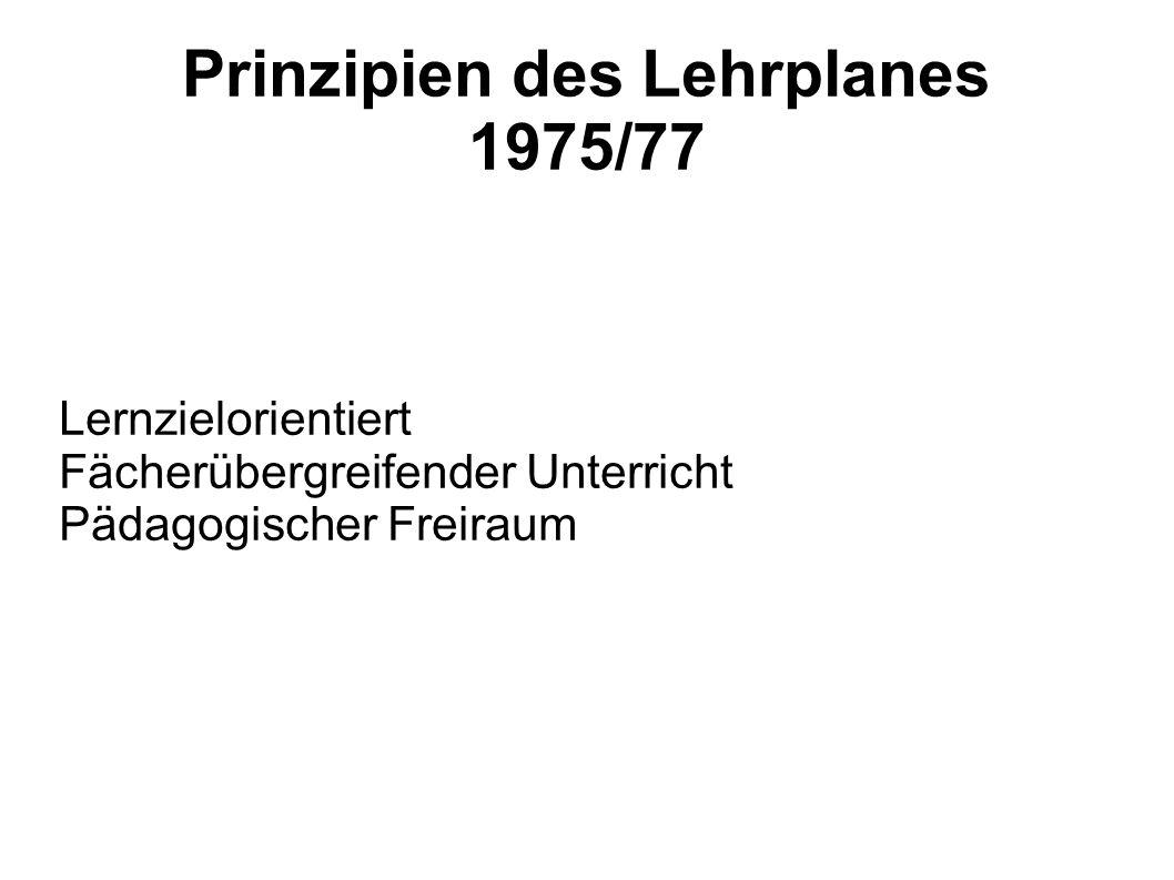 Prinzipien des Lehrplanes 1975/77 Lernzielorientiert Fächerübergreifender Unterricht Pädagogischer Freiraum