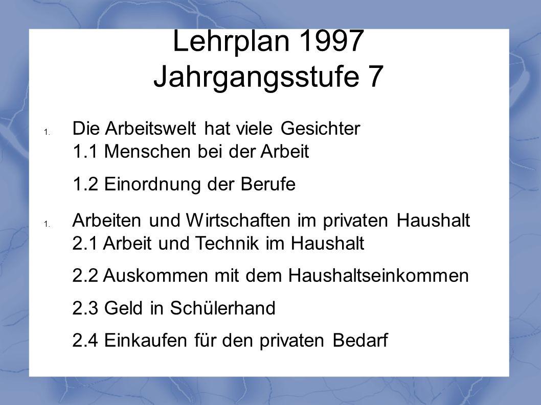 Lehrplan 1997 Jahrgangsstufe 7 1. Die Arbeitswelt hat viele Gesichter 1.1 Menschen bei der Arbeit 1.2 Einordnung der Berufe 1. Arbeiten und Wirtschaft