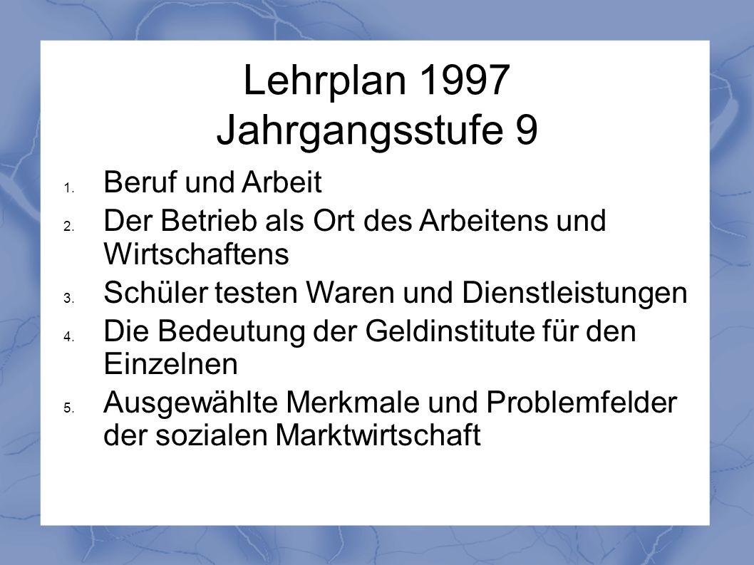 Lehrplan 1997 Jahrgangsstufe 9 1. Beruf und Arbeit 2. Der Betrieb als Ort des Arbeitens und Wirtschaftens 3. Schüler testen Waren und Dienstleistungen