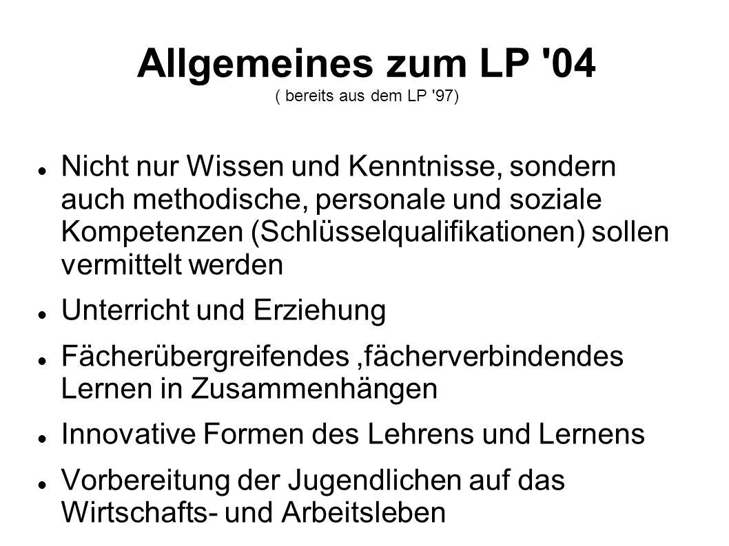 Allgemeines zum LP '04 ( bereits aus dem LP '97) Nicht nur Wissen und Kenntnisse, sondern auch methodische, personale und soziale Kompetenzen (Schlüss