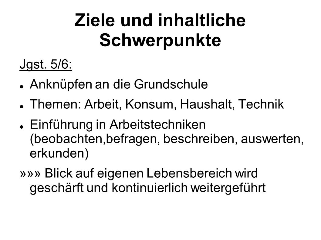 Ziele und inhaltliche Schwerpunkte Jgst. 5/6: Anknüpfen an die Grundschule Themen: Arbeit, Konsum, Haushalt, Technik Einführung in Arbeitstechniken (b