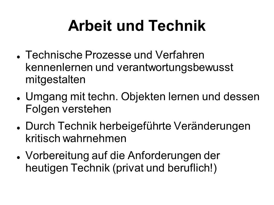 Arbeit und Technik Technische Prozesse und Verfahren kennenlernen und verantwortungsbewusst mitgestalten Umgang mit techn. Objekten lernen und dessen