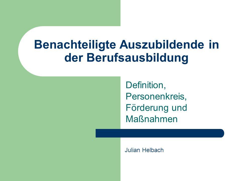 Benachteiligte Auszubildende in der Berufsausbildung Definition, Personenkreis, Förderung und Maßnahmen Julian Helbach