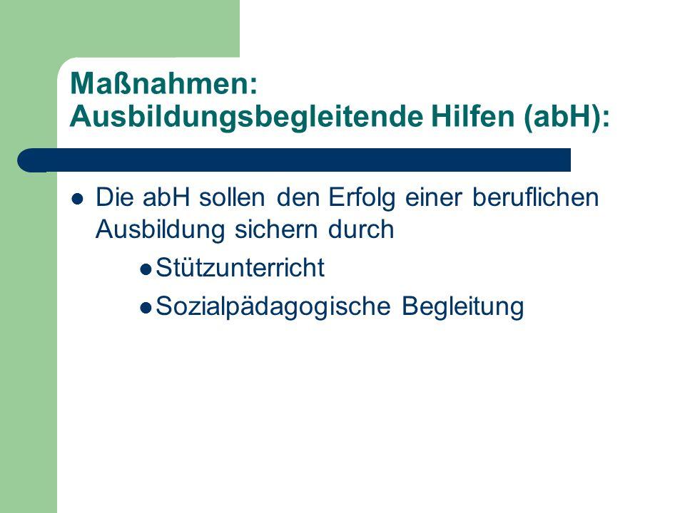 Maßnahmen: Ausbildungsbegleitende Hilfen (abH): Die abH sollen den Erfolg einer beruflichen Ausbildung sichern durch Stützunterricht Sozialpädagogisch